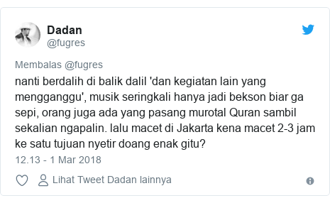 Twitter pesan oleh @fugres: nanti berdalih di balik dalil 'dan kegiatan lain yang mengganggu', musik seringkali hanya jadi bekson biar ga sepi, orang juga ada yang pasang murotal Quran sambil sekalian ngapalin. lalu macet di Jakarta kena macet 2-3 jam ke satu tujuan nyetir doang enak gitu?