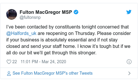 Twitter post by @fultonsnp: I've been contacted by constituents tonight concerned that @Halfords_uk are reopening on Thursday. Please consider if your business is absolutely essential and if not stay closed and send your staff home. I know it's tough but if we all do our bit we'll get through this stronger.