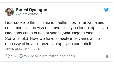 Twitter post by @funmioyatogun: I just spoke to the immigration authorities in Tanzania and confirmed that the visa on arrival policy no longer applies to Nigerians and a bunch of others (Mali, Niger, Yemen, Somalia, etc). Now, we have to apply in advance at the embassy of have a Tanzanian apply on our behalf.