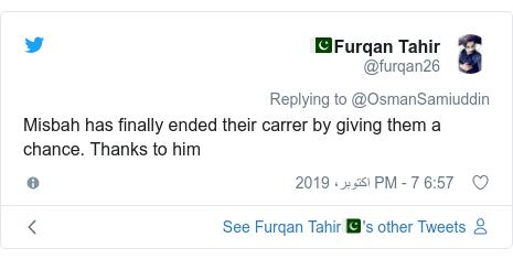 ٹوئٹر پوسٹس @furqan26 کے حساب سے: Misbah has finally ended their carrer by giving them a chance. Thanks to him