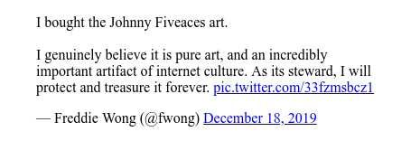 Twitter post by @fwong: I bought the Johnny Fiveaces art.I genuinely believe it is pure art, and an incredibly important artifact of internet culture. As its steward, I will protect and treasure it forever.
