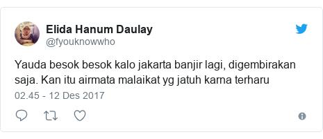 Twitter pesan oleh @fyouknowwho: Yauda besok besok kalo jakarta banjir lagi, digembirakan saja. Kan itu airmata malaikat yg jatuh karna terharu