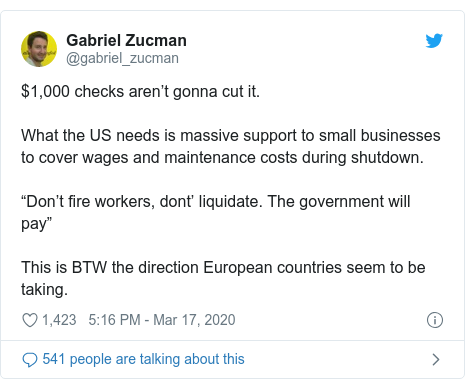 """Twitter post by @gabriel_zucman: $1,000 checks aren't gonna cut it.What the US needs is massive support to small businesses to cover wages and maintenance costs during shutdown.""""Don't fire workers, dont' liquidate. The government will pay""""This is BTW the direction European countries seem to be taking."""