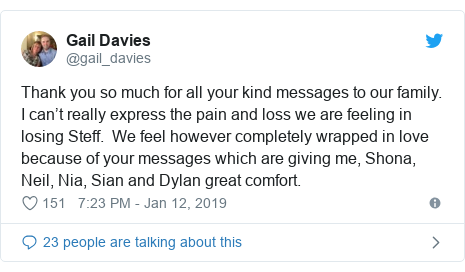 Twitter post by @gail_davies: Thank you so much for all your kind messages to our family. I can't really express the pain and loss we are feeling in losing Steff.  We feel however completely wrapped in love because of your messages which are giving me, Shona, Neil, Nia, Sian and Dylan great comfort.