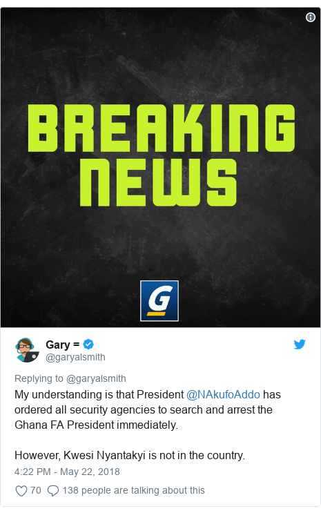 Twitter post by @garyalsmith: My understanding is that President @NAkufoAddo has ordered all security agencies to search and arrest the Ghana FA President immediately.However, Kwesi Nyantakyi is not in the country.
