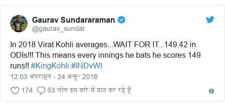 ट्विटर पोस्ट @gaurav_sundar: In 2018 Virat Kohli averages...WAIT FOR IT...149.42 in ODIs!!! This means every innings he bats he scores 149 runs!! #KingKohli #INDvWI