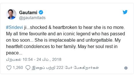 டுவிட்டர் இவரது பதிவு @gautamitads: #Sridevi ji...shocked & heartbroken to hear she is no more. My all time favourite and an iconic legend who has passed on too soon... She is irreplaceable and unforgettable. My heartfelt condolences to her family. May her soul rest in peace...