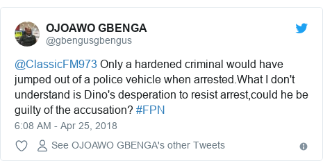 Twitter post by @gbengusgbengus: @ClassicFM973 Only a hardened criminal would have jumped out of a police vehicle when arrested.What I don't understand is Dino's desperation to resist arrest,could he be guilty of the accusation? #FPN