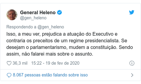 Twitter post de @gen_heleno: Isso, a meu ver, prejudica a atuação do Executivo e contraria os preceitos de um regime presidencialista. Se desejam o parlamentarismo, mudem a constituição. Sendo assim, não falarei mais sobre o assunto.