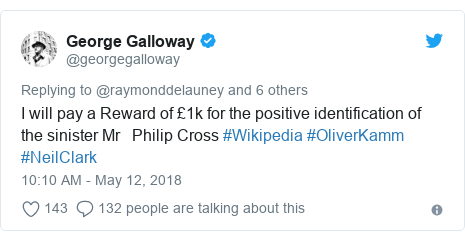 Twitter post by @georgegalloway: I will pay a Reward of £1k for the positive identification of the sinister Mr   Philip Cross #Wikipedia #OliverKamm #NeilClark