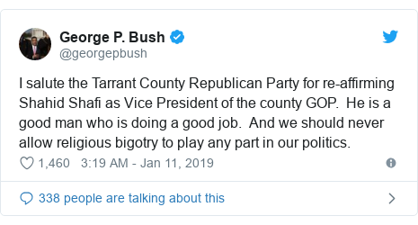 Twitter post by @georgepbush: I salute the Tarrant County Republican Party for re-affirming Shahid Shafi as Vice President of the county GOP.  He is a good man who is doing a good job.  And we should never allow religious bigotry to play any part in our politics.