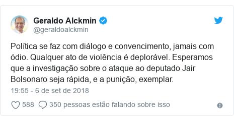 Twitter post de @geraldoalckmin: Política se faz com diálogo e convencimento, jamais com ódio. Qualquer ato de violência é deplorável. Esperamos que a investigação sobre o ataque ao deputado Jair Bolsonaro seja rápida, e a punição, exemplar.