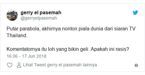 Twitter pesan oleh @gerryelpasemah: Putar parabola, akhirnya nonton piala dunia dari siaran TV Thailand. Komentatornya itu loh yang bikin geli. Apakah ini rasis?