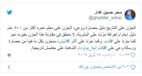 تويتر رسالة بعث بها @ghaddar_sahar: الحزن على التاريخ دليل حضارة ووعي، الحزن على معلم عمره أكثر من ٨٠٠ عام دليل إحترام لعراقة مرّت على البشرية، لا منطق في مقارنة هذا الحزن بغيره، نعم كما حزنا على #تدمر وكما حزنا على آثار #اليمن، سنحزن بكل ما فينا من حضارة ورسالة وعي على #كتدرائية_نوتردام الشاهدة على مفاصل تاريخية.