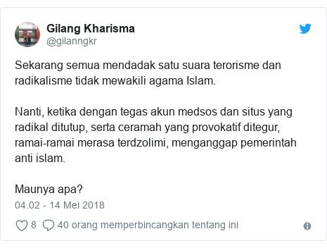Twitter pesan oleh @gilanngkr: Sekarang semua mendadak satu suara terorisme dan radikalisme tidak mewakili agama Islam.Nanti, ketika dengan tegas akun medsos dan situs yang radikal ditutup, serta ceramah yang provokatif ditegur, ramai-ramai merasa terdzolimi, menganggap pemerintah anti islam.Maunya apa?