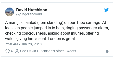 Twitter post by @gingerandloud: A man just fainted (from standing) on our Tube carriage. At least ten people jumped in to help, ringing passenger alarm, checking conciousness, asking about injuries, offering water, giving him a seat. London is great.