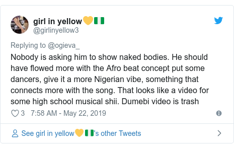 Twitter post by @girlinyellow3: Nobody is asking him to show naked bodies. He should have flowed more with the Afro beat concept put some dancers, give it a more Nigerian vibe, something that connects more with the song. That looks like a video for some high school musical shii. Dumebi video is trash