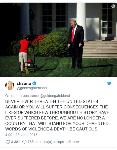 Twitter пост, автор: @goldengateblond: NEVER, EVER THREATEN THE UNITED STATES AGAIN OR YOU WILL SUFFER CONSEQUENCES THE LIKES OF WHICH FEW THROUGHOUT HISTORY HAVE EVER SUFFERED BEFORE. WE ARE NO LONGER A COUNTRY THAT WILL STAND FOR YOUR DEMENTED WORDS OF VIOLENCE & DEATH. BE CAUTIOUS!