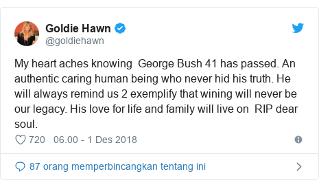 Twitter pesan oleh @goldiehawn: My heart aches knowing  George Bush 41 has passed. An authentic caring human being who never hid his truth. He will always remind us 2 exemplify that wining will never be our legacy. His love for life and family will live on  RIP dear soul.