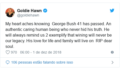 Twitter post de @goldiehawn: My heart aches knowing  George Bush 41 has passed. An authentic caring human being who never hid his truth. He will always remind us 2 exemplify that wining will never be our legacy. His love for life and family will live on  RIP dear soul.