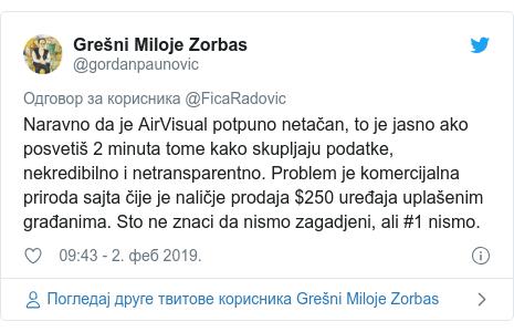 Twitter post by @gordanpaunovic: Naravno da je AirVisual potpuno netačan, to je jasno ako posvetiš 2 minuta tome kako skupljaju podatke, nekredibilno i netransparentno. Problem je komercijalna priroda sajta čije je naličje prodaja $250 uređaja uplašenim građanima. Sto ne znaci da nismo zagadjeni, ali #1 nismo.