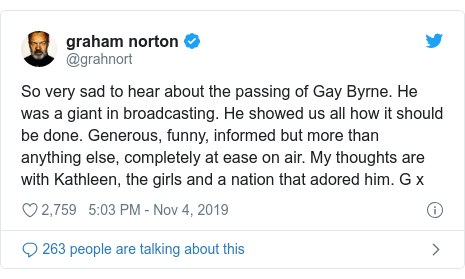 Twitter post by @grahnort: So very sad to hear about the passing of Gay Byrne. He was a giant in broadcasting. He showed us all how it should be done. Generous, funny, informed but more than anything else, completely at ease on air. My thoughts are with Kathleen, the girls and a nation that adored him. G x