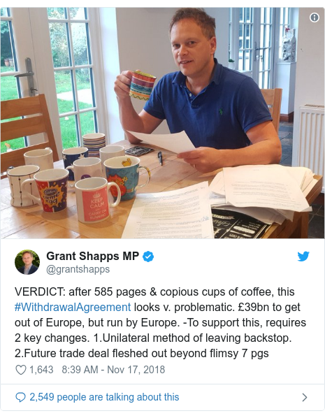 Twitter post by @grantshapps: VERDICT  after 585 pages & copious cups of coffee, this #WithdrawalAgreement looks v. problematic. £39bn to get out of Europe, but run by Europe. -To support this, requires 2 key changes. 1.Unilateral method of leaving backstop. 2.Future trade deal fleshed out beyond flimsy 7 pgs