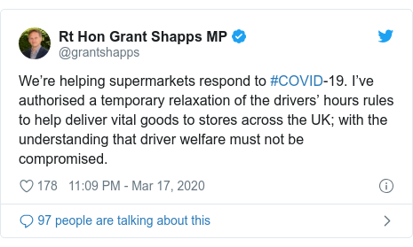 Twitter post by @grantshapps: We're helping supermarkets respond to #COVID-19. I've authorised a temporary relaxation of the drivers' hours rules to help deliver vital goods to stores across the UK; with the understanding that driver welfare must not be compromised.