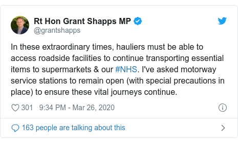 Twitter post by @grantshapps: In these extraordinary times, hauliers must be able to access roadside facilities to continue transporting essential items to supermarkets & our #NHS. I've asked motorway service stations to remain open (with special precautions in place) to ensure these vital journeys continue.