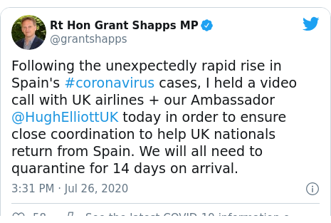 Twitter post by @grantshapps: Following the unexpectedly rapid rise in Spain's #coronavirus cases, I held a video call with UK airlines + our Ambassador @HughElliottUK today in order to ensure close coordination to help UK nationals return from Spain. We will all need to quarantine for 14 days on arrival.