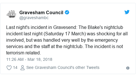 Twitter post by @graveshambc: Last night's incident in Gravesend  The Blake's nightclub incident last night (Saturday 17 March) was shocking for all involved, but was handled very well by the emergency services and the staff at the nightclub. The incident is not terrorism related.