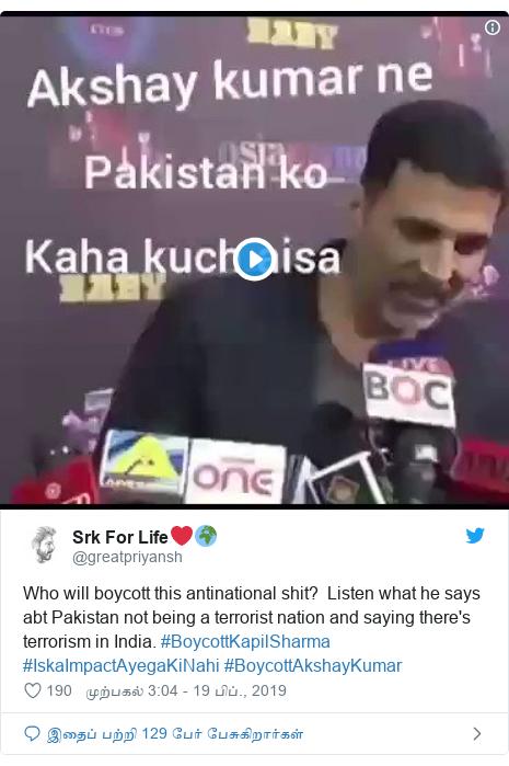 டுவிட்டர் இவரது பதிவு @greatpriyansh: Who will boycott this antinational shit?  Listen what he says abt Pakistan not being a terrorist nation and saying there's terrorism in India. #BoycottKapilSharma #IskaImpactAyegaKiNahi #BoycottAkshayKumar