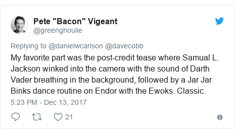 Twitter post by @greenghoulie: My favorite part was the post-credit tease where Samual L. Jackson winked into the camera with the sound of Darth Vader breathing in the background, followed by a Jar Jar Binks dance routine on Endor with the Ewoks. Classic.