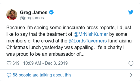 Twitter post by @gregjames: Because I'm seeing some inaccurate press reports, I'd just like to say that the treatment of @MrNishKumar by some members of the crowd at the @LordsTaverners fundraising Christmas lunch yesterday was appalling. It's a charity I was proud to be an ambassador of...