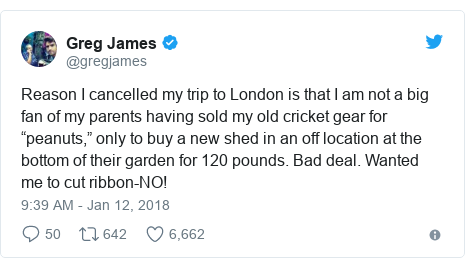 """Twitter post by @gregjames: Reason I cancelled my trip to London is that I am not a big fan of my parents having sold my old cricket gear for """"peanuts,"""" only to buy a new shed in an off location at the bottom of their garden for 120 pounds. Bad deal. Wanted me to cut ribbon-NO!"""