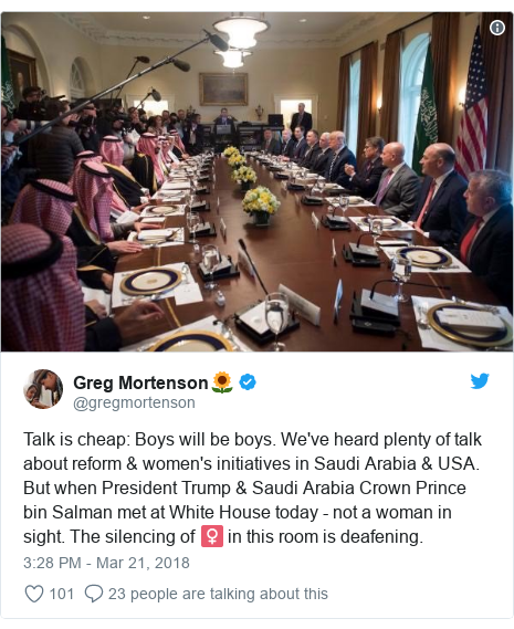 Twitter post by @gregmortenson: Talk is cheap  Boys will be boys. We've heard plenty of talk about reform & women's initiatives in Saudi Arabia & USA. But when President Trump & Saudi Arabia Crown Prince bin Salman met at White House today - not a woman in sight. The silencing of ♀️ in this room is deafening.