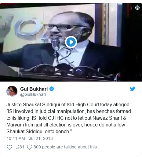 "Twitter post by @GulBukhari: Justice Shaukat Siddiqui of Isld High Court today alleged  ""ISI involved in judicial manipulation, has benches formed to its liking, ISI told CJ IHC not to let out Nawaz Sharif & Maryam from jail till election is over, hence do not allow Shaukat Siddiqui onto bench."""