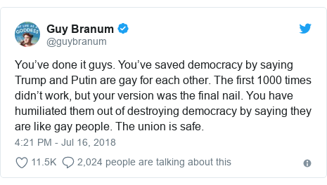 Twitter post by @guybranum: You've done it guys. You've saved democracy by saying Trump and Putin are gay for each other. The first 1000 times didn't work, but your version was the final nail. You have humiliated them out of destroying democracy by saying they are like gay people. The union is safe.