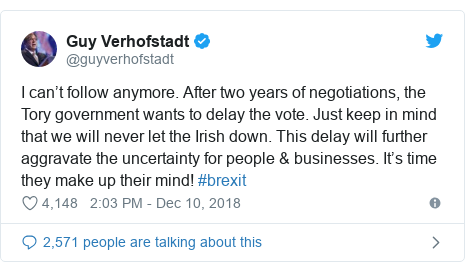 Twitter post by @guyverhofstadt: I can't follow anymore. After two years of negotiations, the Tory government wants to delay the vote. Just keep in mind that we will never let the Irish down. This delay will further aggravate the uncertainty for people & businesses. It's time they make up their mind! #brexit
