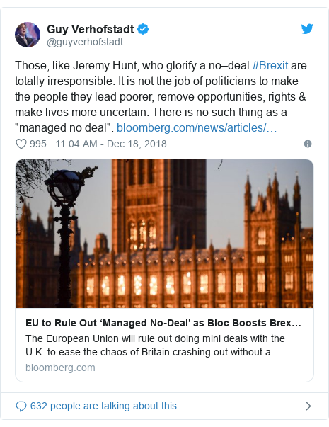 "Twitter post by @guyverhofstadt: Those, like Jeremy Hunt, who glorify a no–deal #Brexit are totally irresponsible. It is not the job of politicians to make the people they lead poorer, remove opportunities, rights & make lives more uncertain. There is no such thing as a ""managed no deal""."