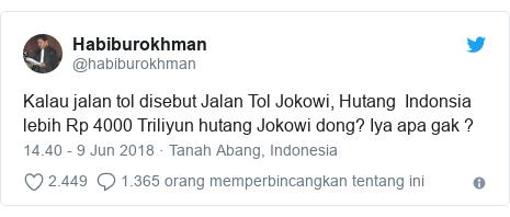 Twitter pesan oleh @habiburokhman: Kalau jalan tol disebut Jalan Tol Jokowi, Hutang  Indonsia lebih Rp 4000 Triliyun hutang Jokowi dong? Iya apa gak ?