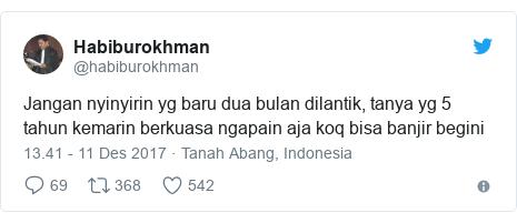 Twitter pesan oleh @habiburokhman: Jangan nyinyirin yg baru dua bulan dilantik, tanya yg 5 tahun kemarin berkuasa ngapain aja koq bisa banjir begini