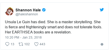 Twitter post by @haleshannon: Ursula Le Guin has died. She is a master storytelling. She is fierce and frighteningly smart and does not tolerate fools. Her EARTHSEA books are a revelation.