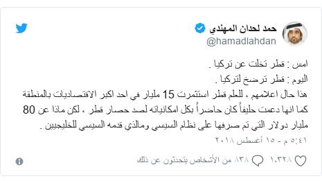 تويتر رسالة بعث بها @hamadlahdan: امس   قطر تخلت عن تركيا .اليوم   قطر ترضخ لتركيا .هذا حال اعلامهم ، للعلم قطر استثمرت 15 مليار في احد اكبر الاقتصاديات بالمنطقة كما انها دعمت حليفاً كان حاضراً بكل امكانياته لصد حصار قطر ، لكن ماذا عن 80 مليار دولار التي تم صرفها على نظام السيسي ومالذي قدمه السيسي للخليجيين .