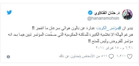 تويتر رسالة بعث بها @hanansmohsin: يبدو ان #مؤتمر_الكويت عبارة عن بالون هوائي سرعان ما انفجر !! فبرغم الهالة الاعلامية الكبيرة للماكنة الحكومية التي ضخّمت المؤتمر تبين فيما بعد انه مؤتمر للقروض وليس للمنح !!