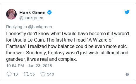 """Twitter post by @hankgreen: I honestly don't know what I would have become if it weren't for Ursula Le Guin. The first time I read """"A Wizard of Earthsea"""" I realized how balance could be even more epic than war. Suddenly, Fantasy wasn't just wish fulfillment and grandeur, it was real and complex."""
