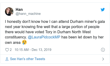 Twitter post by @hann_machine: I honestly don't know how I can attend Durham miner's gala next year knowing fine well that a large portion of people there would have voted Tory in Durham North West constituency. @LauraPidcockMP has been let down by her own area 😢