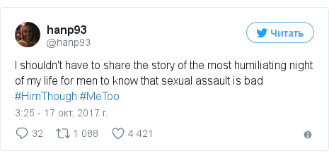 Twitter пост, автор: @hanp93: I shouldn't have to share the story of the most humiliating night of my life for men to know that sexual assault is bad #HimThough #MeToo