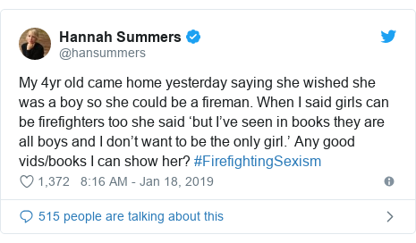 Twitter post by @hansummers: My 4yr old came home yesterday saying she wished she was a boy so she could be a fireman. When I said girls can be firefighters too she said 'but I've seen in books they are all boys and I don't want to be the only girl.' Any good vids/books I can show her? #FirefightingSexism