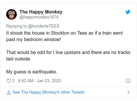 Twitter post by @happymonkey1874: It shook the house in Stockton on Tees as if a train went past my bedroom window! That would be odd for I live upstairs and there are no tracks laid outside. My guess is earthquake.